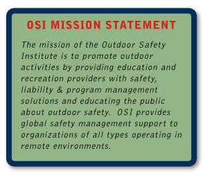 OSI Mission Statement Graphic - About OSI  The mission of the Outdoor Safety Institute is to promote outdoor activities by providing outdoor education and recreation providers with safety, liability and program management solutions and educating the public about outdoor safety.  OSI provides global safety management support to organizations of all types operating in remote environments.