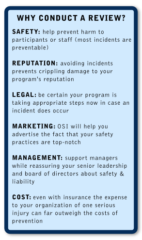 Why Conduct a Risk Management Review Graphic: Safety: help prevent harm to participants or staff (most incidents are preventable) Reputation: avoiding incidents prevents crippling damage to your program's reputation Legal: be certain you are taking appropriate steps now in case an incident does occur Marketing: OSI will help you advertise the fact that your safety practices are top-notch Management: support managers while reassuring senior leadership about risk management and your Board of Directors about safety and liability Cost: Even with insurance the expense to your organization of one serious injury can far outweigh the costs of prevention